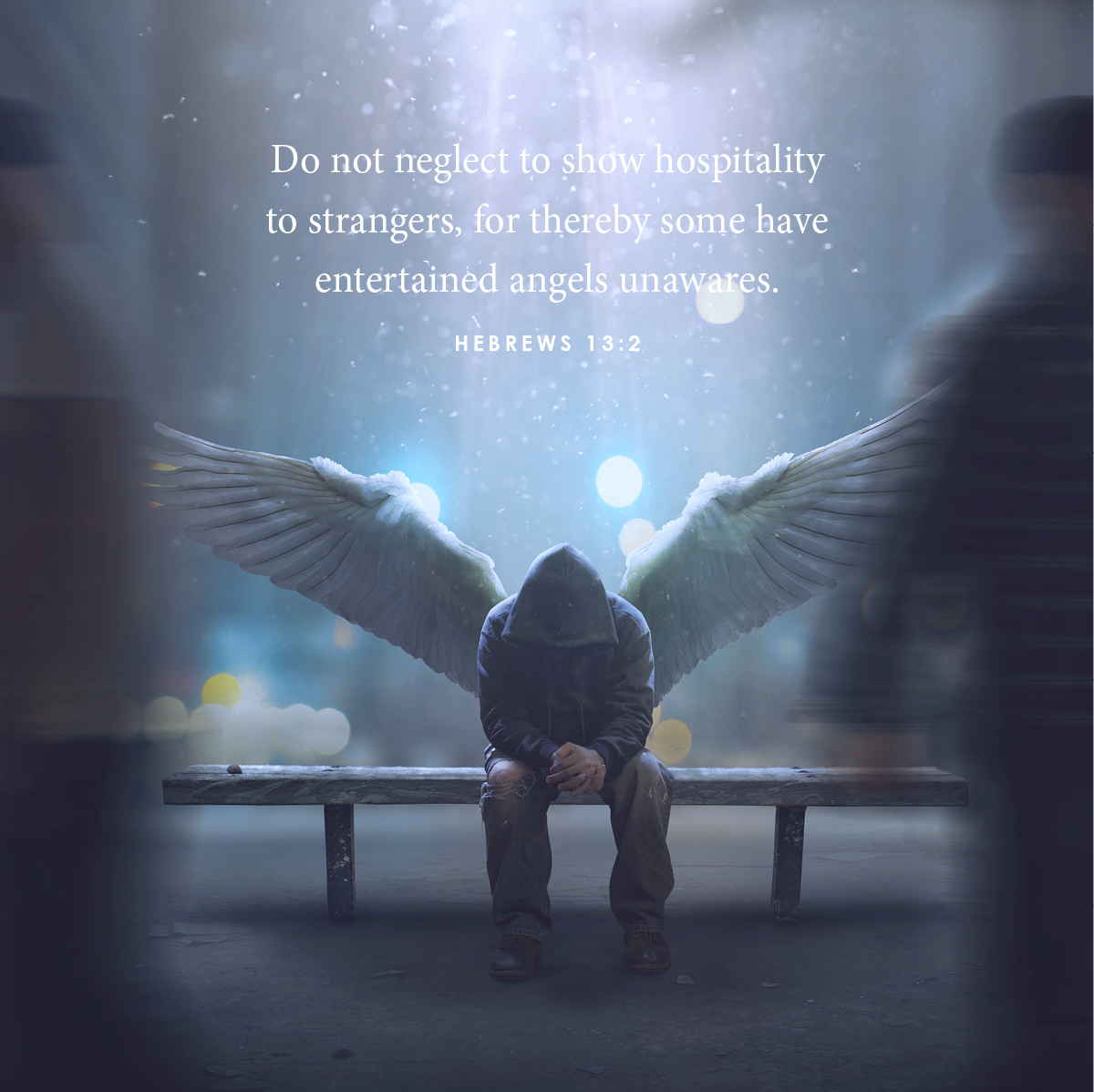 Do not neglect to show hospitality to strangers for thereby some have entertained angels unawares
