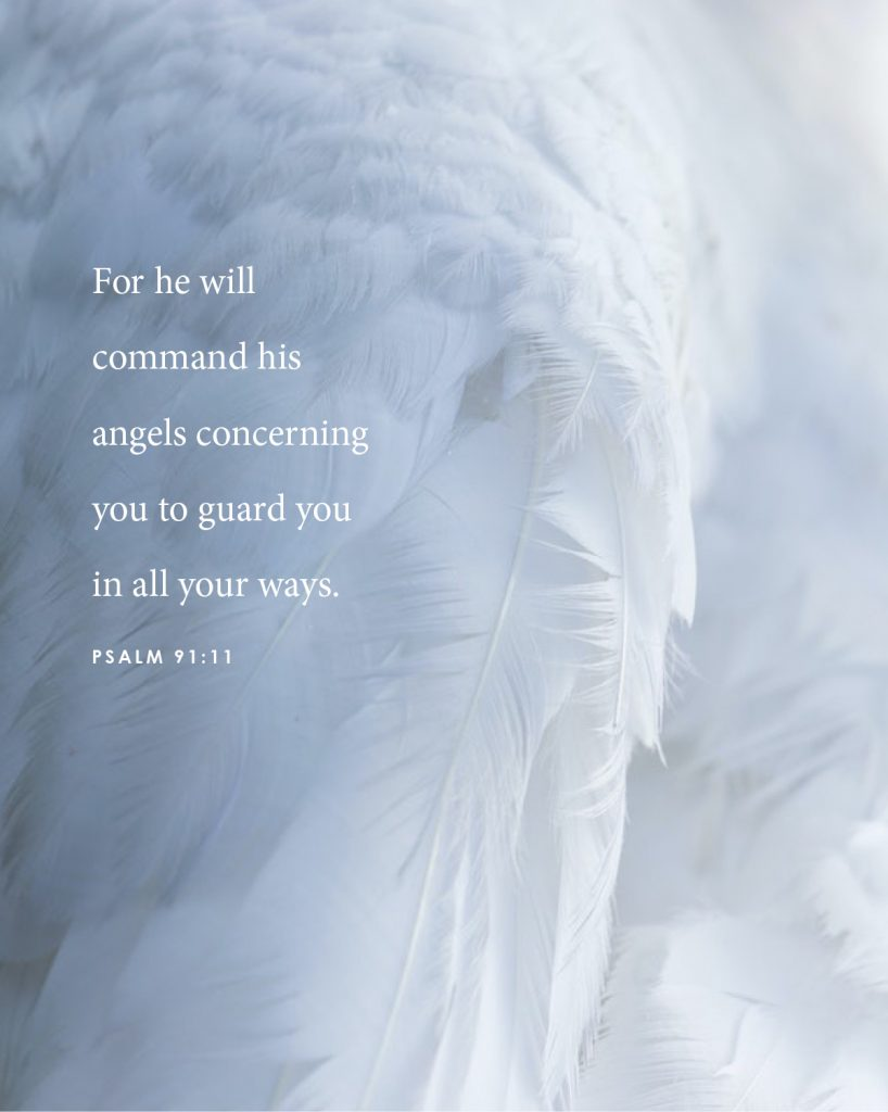 For he will command his angels concerning you to guard you in all your ways. Psalm 91-11